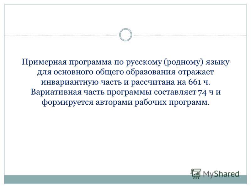 Примерная программа по русскому (родному) языку для основного общего образования отражает инвариантную часть и рассчитана на 661 ч. Вариативная часть программы составляет 74 ч и формируется авторами рабочих программ.