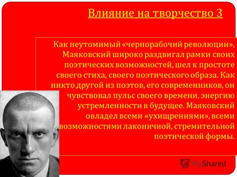 Влияние на творчество 3 Как неутомимый « чернорабочий революции », Маяковский широко раздвигал рамки своих поэтических возможностей, шел к простоте своего стиха, своего поэтического образа. Как никто другой из поэтов, его современников, он чувствовал