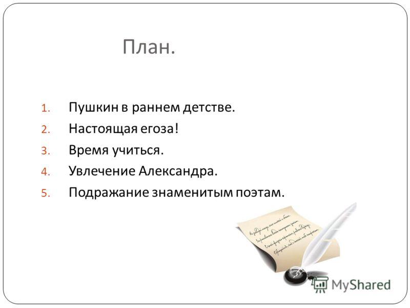 План. 1. Пушкин в раннем детстве. 2. Настоящая егоза ! 3. Время учиться. 4. Увлечение Александра. 5. Подражание знаменитым поэтам.