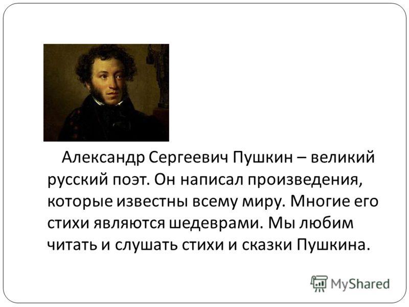 Александр Сергеевич Пушкин – великий русский поэт. Он написал произведения, которые известны всему миру. Многие его стихи являются шедеврами. Мы любим читать и слушать стихи и сказки Пушкина.