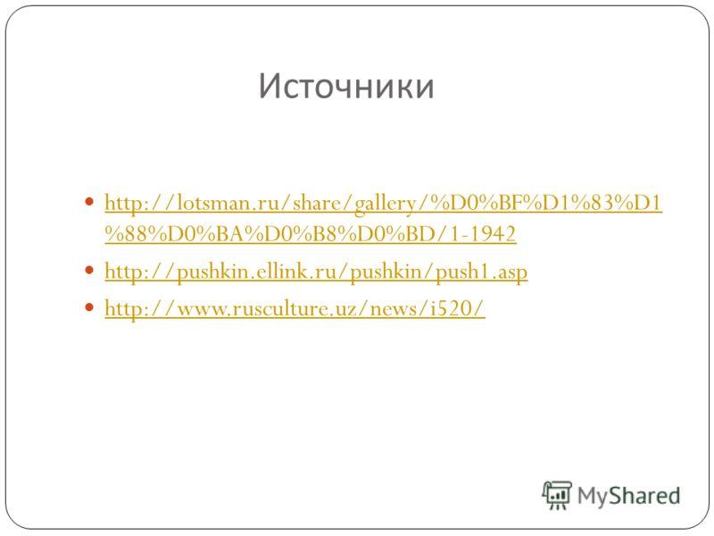Источники http://lotsman.ru/share/gallery/%D0%BF%D1%83%D1 %88%D0%BA%D0%B8%D0%BD/1-1942 http://lotsman.ru/share/gallery/%D0%BF%D1%83%D1 %88%D0%BA%D0%B8%D0%BD/1-1942 http://pushkin.ellink.ru/pushkin/push1.asp http://www.rusculture.uz/news/i520/