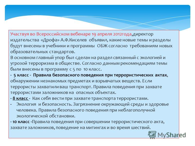 Участвуя во Всероссийском вебенаре 19 апреля 2012года,директор издательства «Дрофа» А.Ф.Киселев объявил, какие новые темы и разделы будут внесены в учебники и программы ОБЖ согласно требованиям новых образовательных стандартов. В основном главный упо