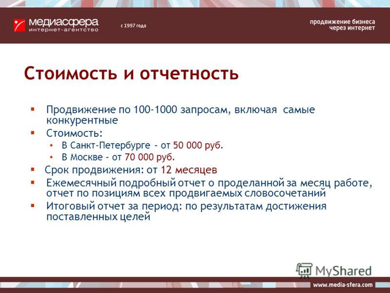 Стоимость и отчетность Продвижение по 100-1000 запросам, включая самые конкурентные Стоимость: В Санкт-Петербурге – от 50 000 руб. В Москве – от 70 000 руб. Срок продвижения: от 12 месяцев Ежемесячный подробный отчет о проделанной за месяц работе, от