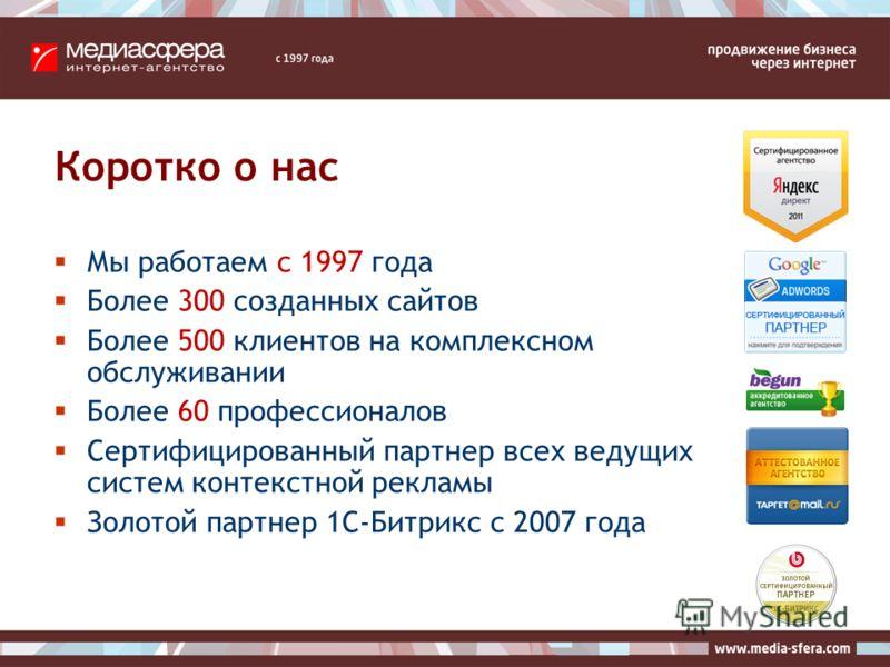 Коротко о нас Мы работаем с 1997 года Более 300 созданных сайтов Более 500 клиентов на комплексном обслуживании Более 60 профессионалов Сертифицированный партнер всех ведущих систем контекстной рекламы Золотой партнер 1C-Битрикс с 2007 года