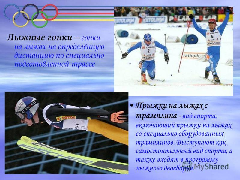 Лыжные гонки гонки на лыжах на определённую дистанцию по специально подготовленной трассе Прыжки на лыжах с трамплина - вид спорта, включающий прыжки на лыжах со специально оборудованных трамплинов. Выступают как самостоятельный вид спорта, а также в