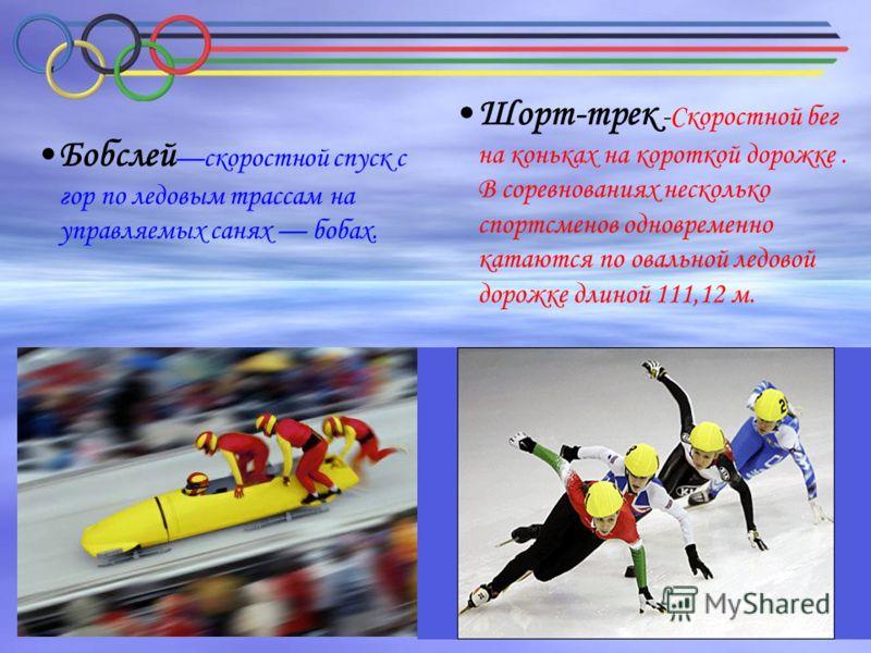 Бобслей скоростной спуск с гор по ледовым трассам на управляемых санях бобах. Шорт-трек -Скоростной бег на коньках на короткой дорожке. В соревнованиях несколько спортсменов одновременно катаются по овальной ледовой дорожке длиной 111,12 м.