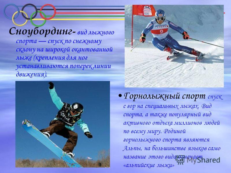 Горнолыжный спорт спуск с гор на специальных лыжах. Вид спорта, а также популярный вид активного отдыха миллионов людей по всему миру. Родиной горнолыжного спорта являются Альпы, на большинстве языков само название этого вида означает «альпийские лыж