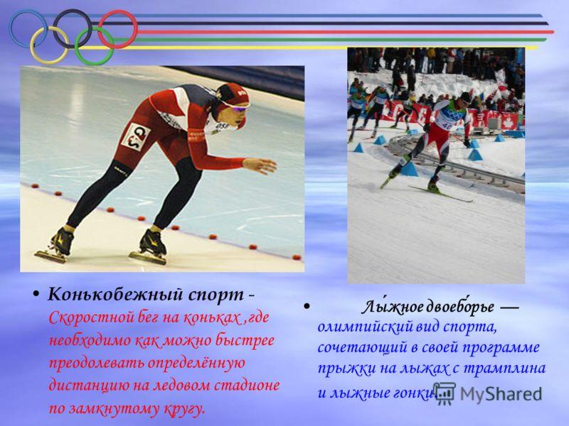 Конькобежный спорт - Скоростной бег на коньках,где необходимо как можно быстрее преодолевать определённую дистанцию на ледовом стадионе по замкнутому кругу. Лыжное двоеборье олимпийский вид спорта, сочетающий в своей программе прыжки на лыжах с трамп