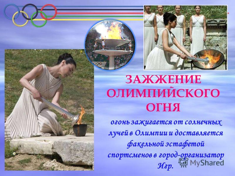 ЗАЖЖЕНИЕ ОЛИМПИЙСКОГО ОГНЯ огонь зажигается от солнечных лучей в Олимпии и доставляется факельной эстафетой спортсменов в город-организатор Игр.