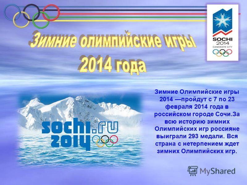 Зимние Олимпийские игры 2014 пройдут с 7 по 23 февраля 2014 года в российском городе Сочи.За всю историю зимних Олимпийских игр россияне выиграли 293 медали. Вся страна с нетерпением ждет зимних Олимпийских игр.