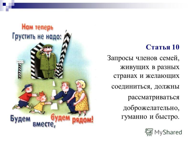 Статья 10 Запросы членов семей, живущих в разных странах и желающих соединиться, должны рассматриваться доброжелательно, гуманно и быстро.