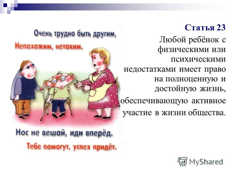 Статья 23 Любой ребёнок с физическими или психическими недостатками имеет право на полноценную и достойную жизнь, обеспечивающую активное участие в жизни общества.