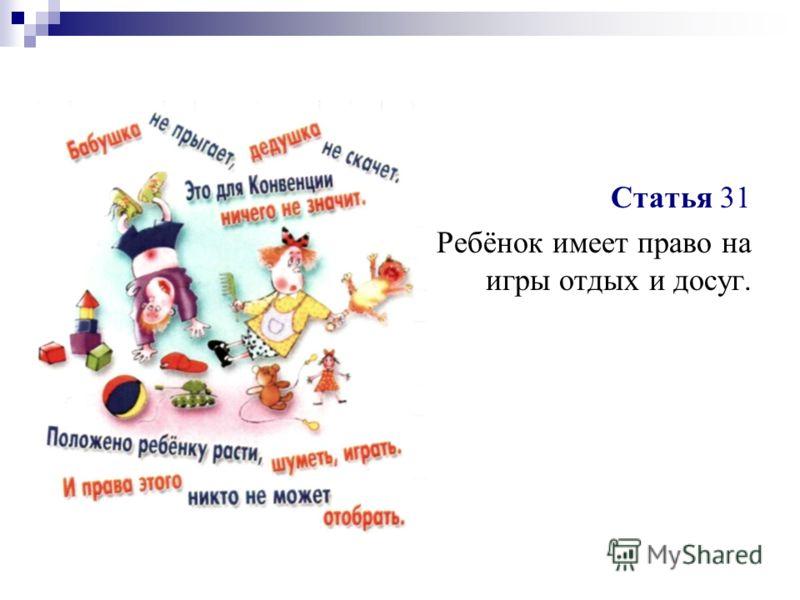 Статья 31 Ребёнок имеет право на игры отдых и досуг.