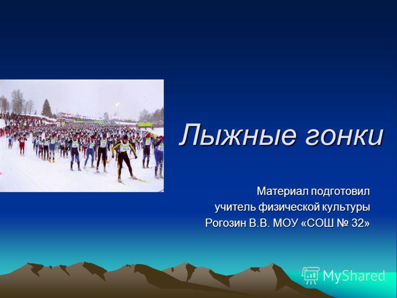 Лыжные гонки Материал подготовил учитель физической культуры Рогозин В.В. МОУ «СОШ 32»