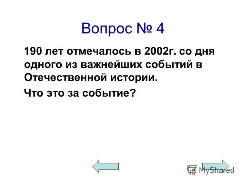 Вопрос 4 190 лет отмечалось в 2002г. со дня одного из важнейших событий в Отечественной истории. Что это за событие?