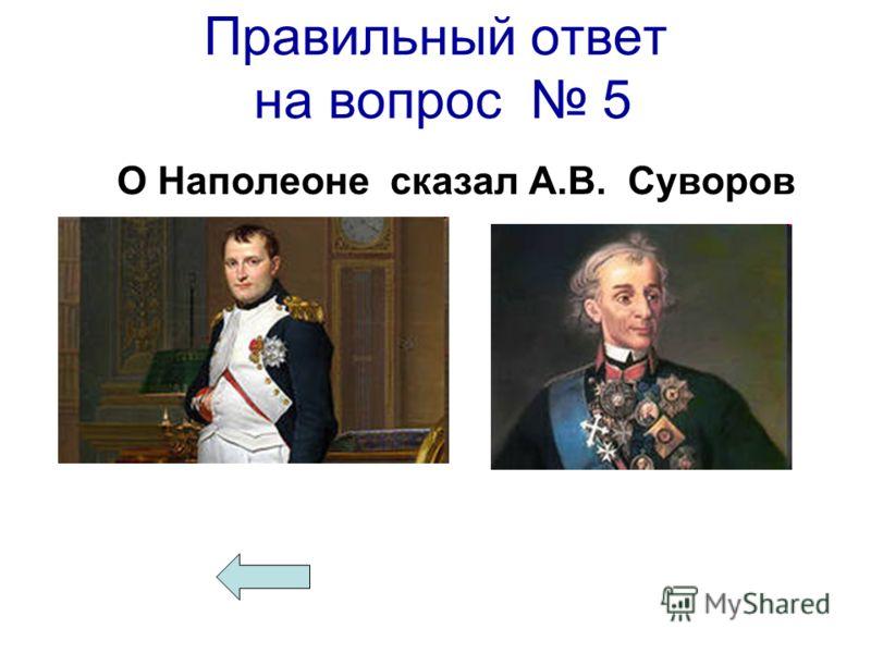 Правильный ответ на вопрос 5 О Наполеоне сказал А.В. Суворов