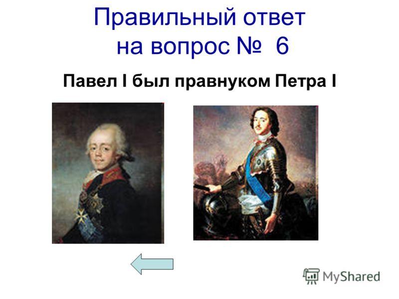 Правильный ответ на вопрос 6 Павел I был правнуком Петра I