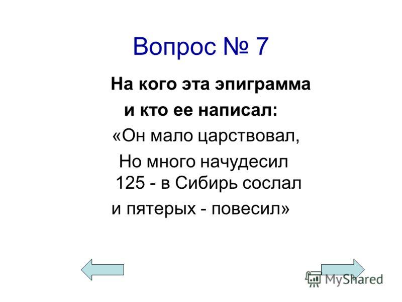 Вопрос 7 На кого эта эпиграмма и кто ее написал: «Он мало царствовал, Но много начудесил 125 - в Сибирь сослал и пятерых - повесил»