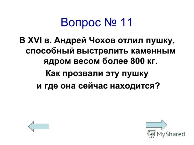 Вопрос 11 В XVI в. Андрей Чохов отлил пушку, способный выстрелить каменным ядром весом более 800 кг. Как прозвали эту пушку и где она сейчас находится?