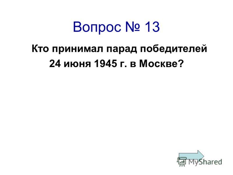Вопрос 13 Кто принимал парад победителей 24 июня 1945 г. в Москве?