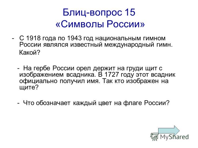 Блиц-вопрос 15 «Символы России» -С 1918 года по 1943 год национальным гимном России являлся известный международный гимн. Какой? - На гербе России орел держит на груди щит с изображением всадника. В 1727 году этот всадник официально получил имя. Так
