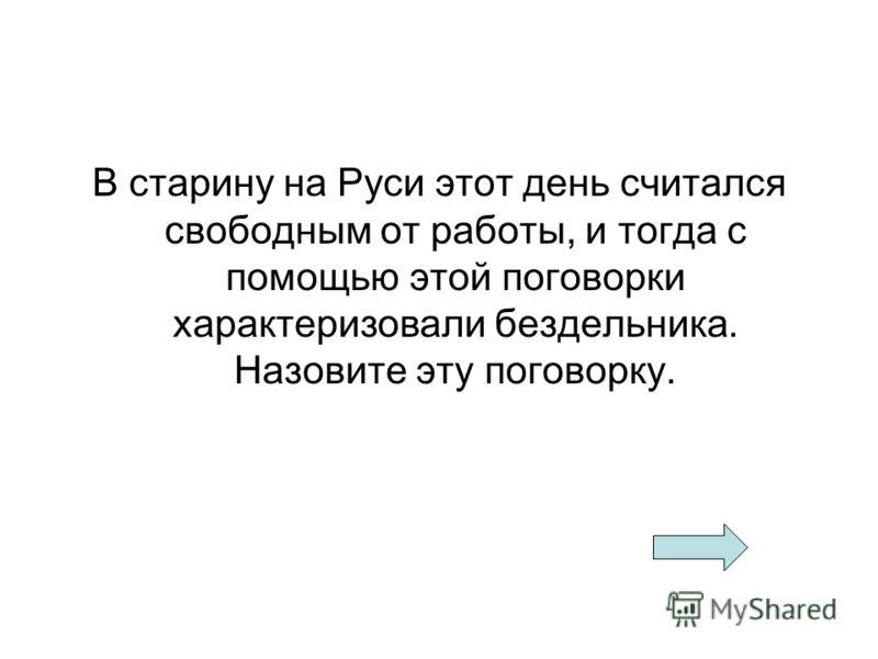 В старину на Руси этот день считался свободным от работы, и тогда с помощью этой поговорки характеризовали бездельника. Назовите эту поговорку.