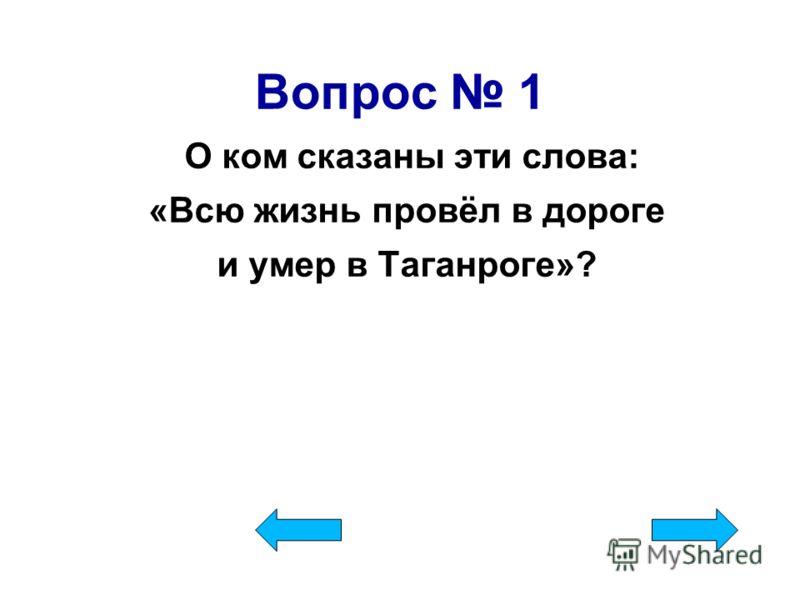 Вопрос 1 О ком сказаны эти слова: «Всю жизнь провёл в дороге и умер в Таганроге»?