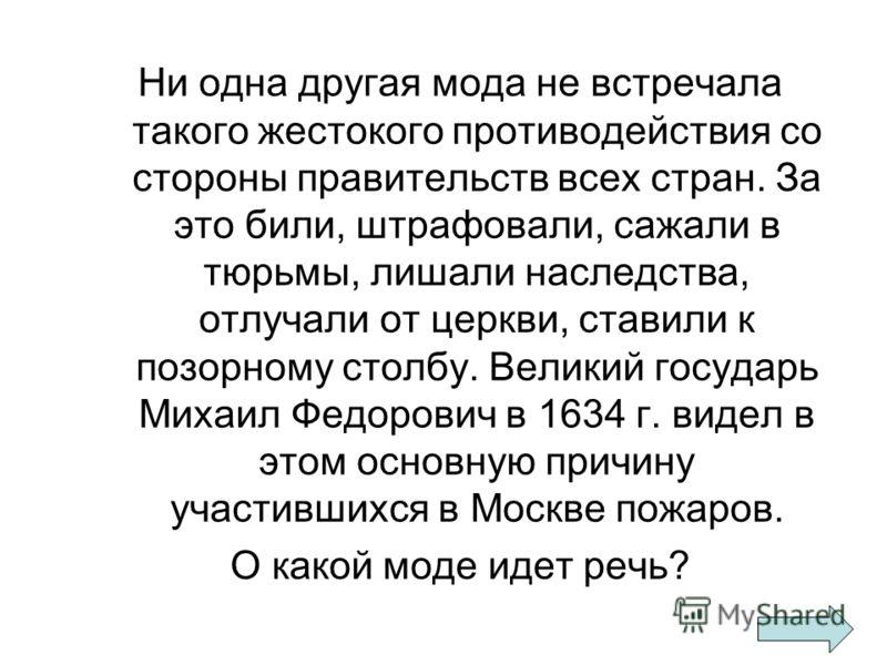 Ни одна другая мода не встречала такого жестокого противодействия со стороны правительств всех стран. За это били, штрафовали, сажали в тюрьмы, лишали наследства, отлучали от церкви, ставили к позорному столбу. Великий государь Михаил Федорович в 163