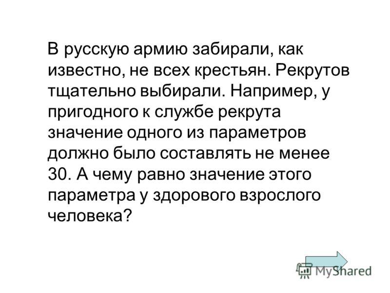В русскую армию забирали, как известно, не всех крестьян. Рекрутов тщательно выбирали. Например, у пригодного к службе рекрута значение одного из параметров должно было составлять не менее 30. А чему равно значение этого параметра у здорового взросло