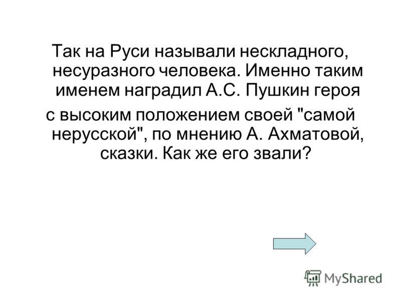 Так на Руси называли нескладного, несуразного человека. Именно таким именем наградил А.С. Пушкин героя с высоким положением своей самой нерусской, по мнению А. Ахматовой, сказки. Как же его звали?