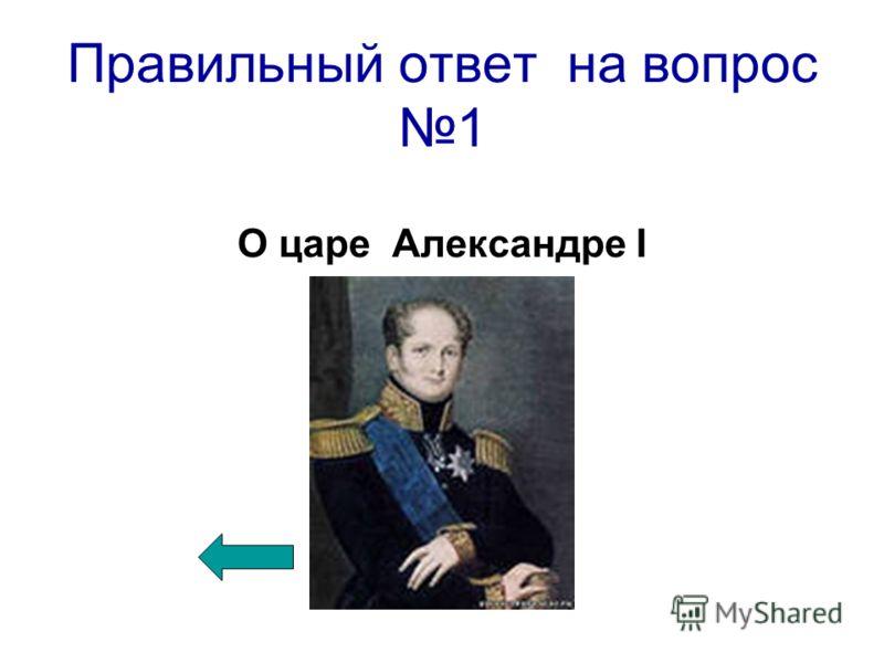 Правильный ответ на вопрос 1 О царе Александре I
