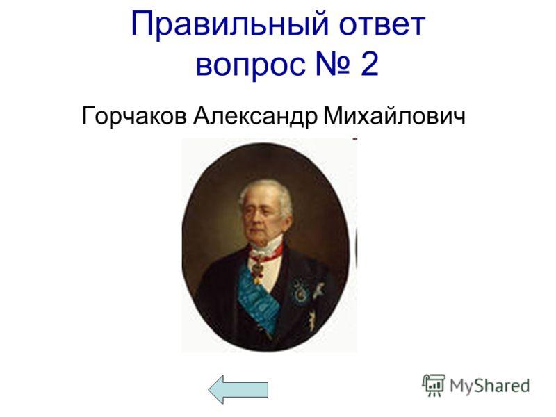 Правильный ответ вопрос 2 Горчаков Александр Михайлович