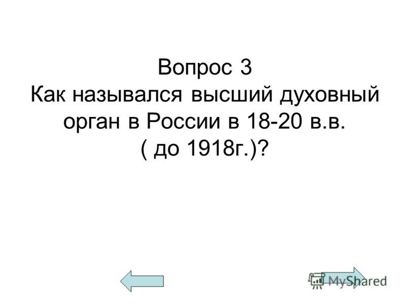 Вопрос 3 Как назывался высший духовный орган в России в 18-20 в.в. ( до 1918г.)?