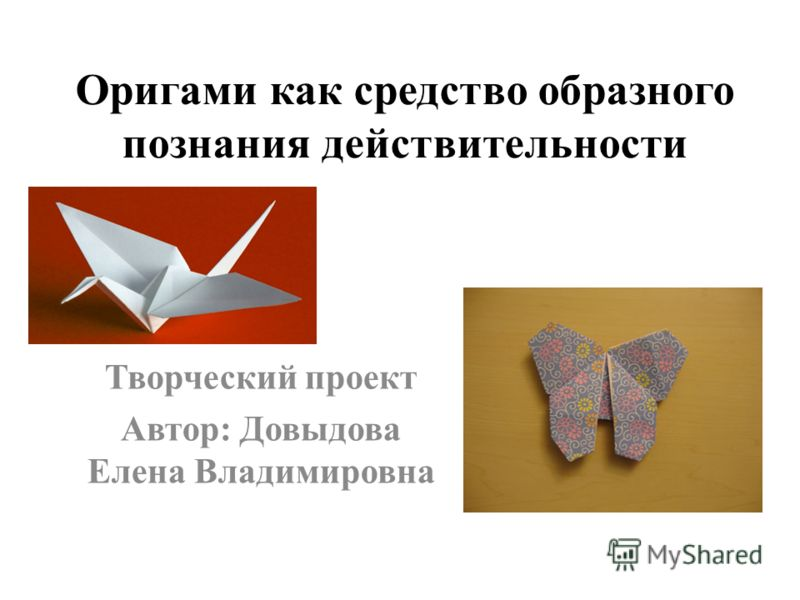 Оригами как средство образного познания действительности Творческий проект Автор: Довыдова Елена Владимировна