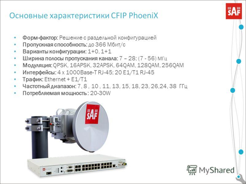 Форм-фактор: Решение с раздельной конфигурацией Пропускная способность: до 366 Мбит/с Варианты конфигурации: 1+0, 1+1 Ширина полосы пропускания канала: 7 – 28; (7 - 56) МГц Модуляция: QPSK, 16APSK, 32APSK, 64QAM, 128QAM, 256QAM Интерфейсы: 4 x 1000Ba