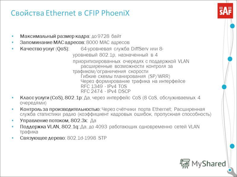 Свойства Ethernet в CFIP PhoeniX Максимальный размер кадра: до 9728 байт Запоминание MAC адресов: 8000 MAC адресов Качество услуг (QoS):64-уровневая служба DiffServ или 8- уровневый 802.1p, назначенный в 4 приоритизированных очередях с поддержкой VLA
