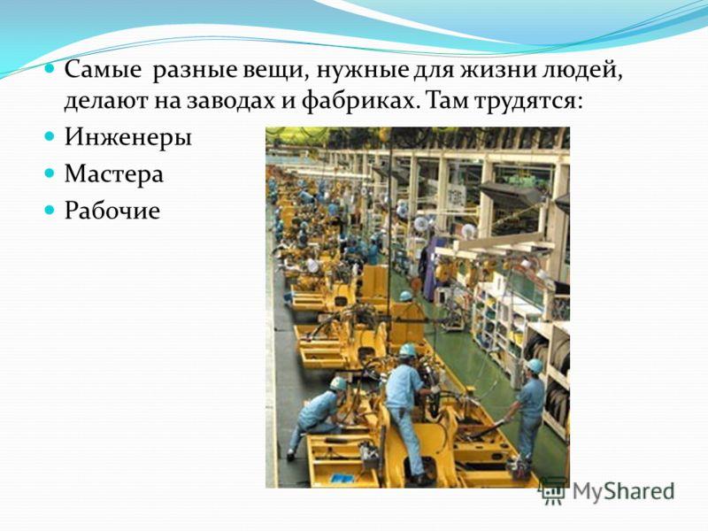 Самые разные вещи, нужные для жизни людей, делают на заводах и фабриках. Там трудятся: Инженеры Мастера Рабочие