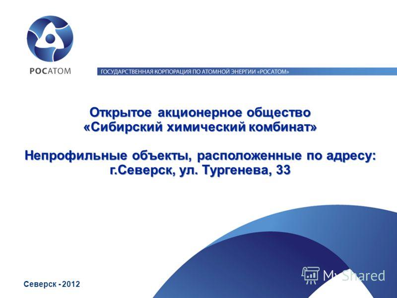 Открытое акционерное общество «Сибирский химический комбинат» Непрофильные объекты, расположенные по адресу: г.Северск, ул. Тургенева, 33 Северск - 2012