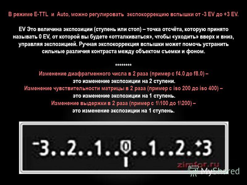 В режиме E-TTL и Auto, можно регулировать экспокоррекцию вспышки от -3 EV до +3 EV. EV Это величина экспозиции (ступень или стоп) – точка отсчёта, которую принято называть 0 EV, от которой вы будете «отталкиваться», чтобы «уходить» вверх и вниз, упра