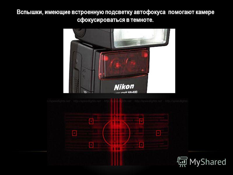 Вспышки, имеющие встроенную подсветку автофокуса помогают камере сфокусироваться в темноте.