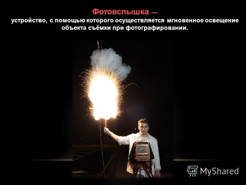 Фотовспышка устройство, с помощью которого осуществляется мгновенное освещение объекта съёмки при фотографировании.
