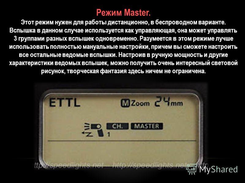 Режим Master. Этот режим нужен для работы дистанционно, в беспроводном варианте. Вспышка в данном случае используется как управляющая, она может управлять 3 группами разных вспышек одновременно. Разумеется в этом режиме лучше использовать полностью м