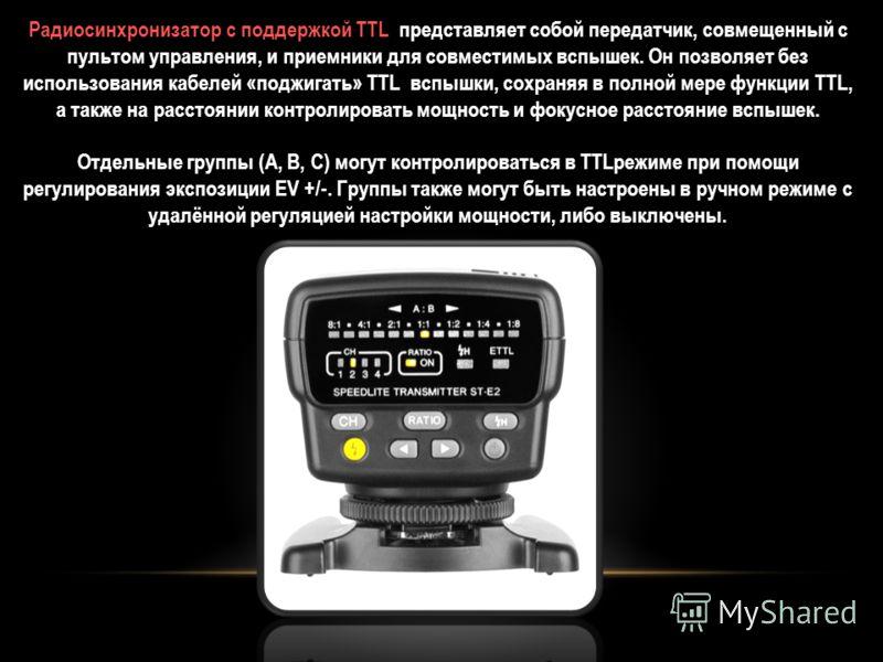 Радиосинхронизатор с поддержкой TTL представляет собой передатчик, совмещенный с пультом управления, и приемники для совместимых вспышек. Он позволяет без использования кабелей «поджигать» TTL вспышки, сохраняя в полной мере функции TTL, а также на р