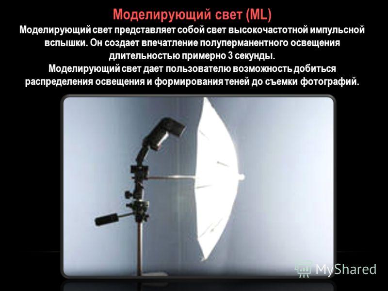 Моделирующий свет (ML) Моделирующий свет представляет собой свет высокочастотной импульсной вспышки. Он создает впечатление полуперманентного освещения длительностью примерно 3 секунды. Моделирующий свет дает пользователю возможность добиться распред