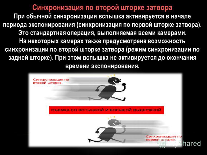 Синхронизация по второй шторке затвора При обычной синхронизации вспышка активируется в начале периода экспонирования (синхронизация по первой шторке затвора). Это стандартная операция, выполняемая всеми камерами. На некоторых камерах также предусмот