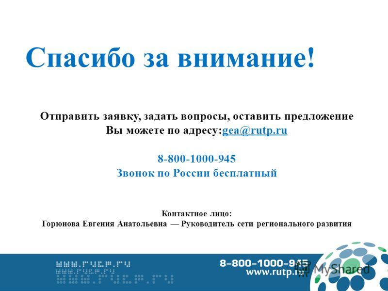 Спасибо за внимание! Отправить заявку, задать вопросы, оставить предложение Вы можете по адресу:gea@rutp.ru 8-800-1000-945 Звонок по России бесплатный Контактное лицо: Горюнова Евгения Анатольевна Руководитель сети регионального развития