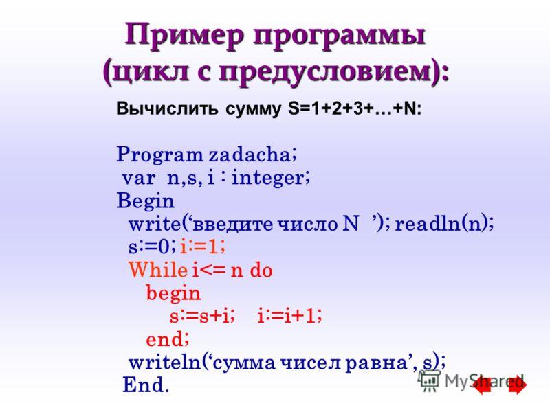 Пример программы (цикл с предусловием): Вычислить сумму S=1+2+3+…+N: Program zadacha; var n,s, i : integer; Begin write(введите число N ); readln(n); s:=0; i:=1; While i