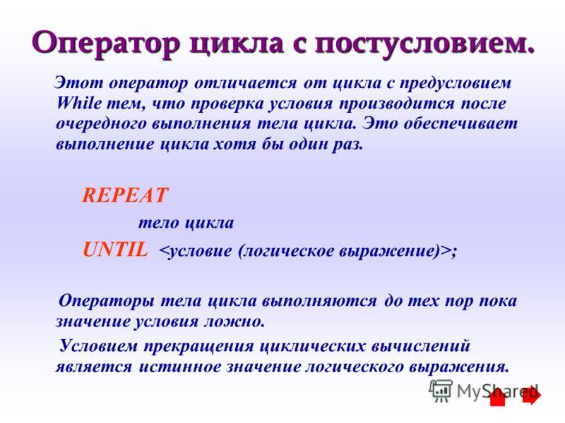 Оператор цикла с постусловием. Этот оператор отличается от цикла с предусловием While тем, что проверка условия производится после очередного выполнения тела цикла. Это обеспечивает выполнение цикла хотя бы один раз. REPEAT тело цикла UNTIL ; Операто