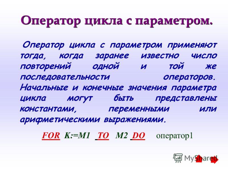 Оператор цикла с параметром. Оператор цикла с параметром. Оператор цикла с параметром применяют тогда, когда заранее известно число повторений одной и той же последовательности операторов. Начальные и конечные значения параметра цикла могут быть пред