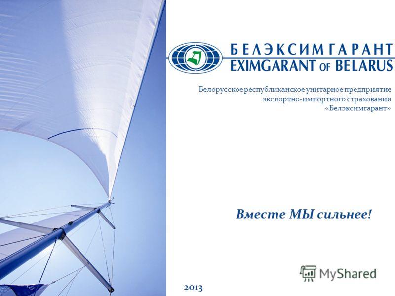Вместе МЫ сильнее! 2013 Белорусское республиканское унитарное предприятие экспортно-импортного страхования «Белэксимгарант»